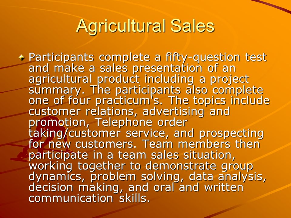 Agricultural Sales Participants complete a fifty-question test and make a sales presentation of an agricultural product including a project summary.
