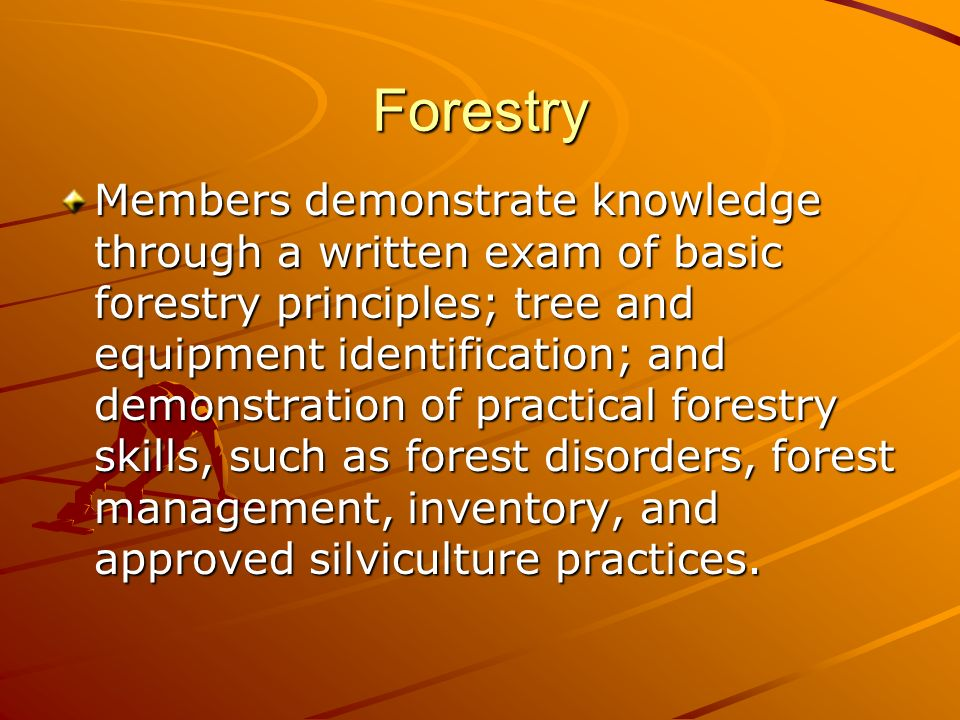 Forestry Members demonstrate knowledge through a written exam of basic forestry principles; tree and equipment identification; and demonstration of practical forestry skills, such as forest disorders, forest management, inventory, and approved silviculture practices.