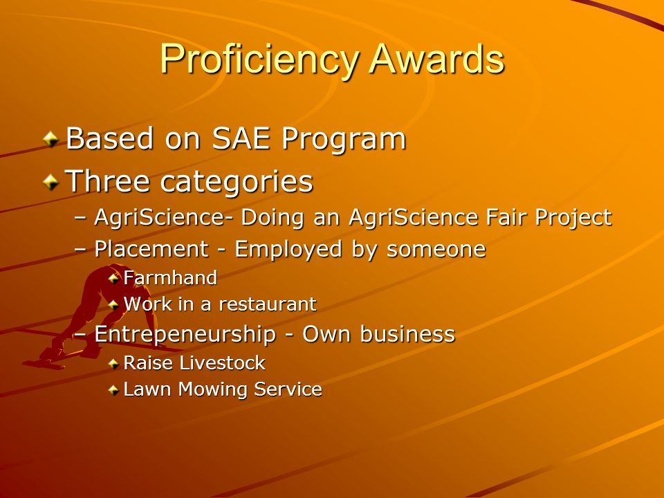 Proficiency Awards Based on SAE Program Three categories –AgriScience- Doing an AgriScience Fair Project –Placement - Employed by someone Farmhand Work in a restaurant –Entrepeneurship - Own business Raise Livestock Lawn Mowing Service