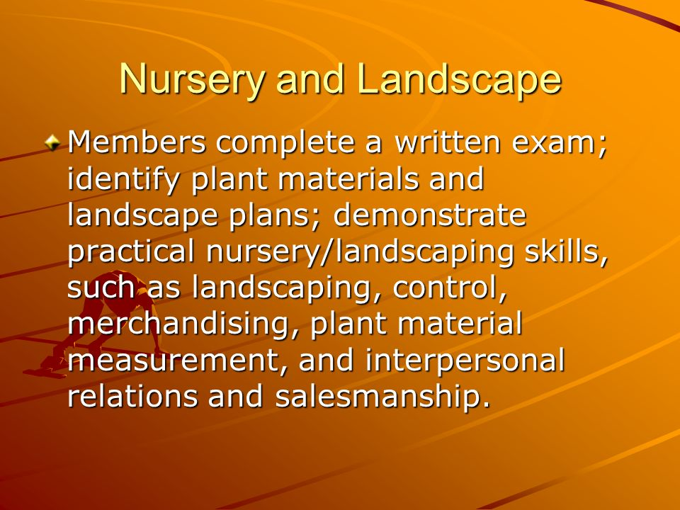 Nursery and Landscape Members complete a written exam; identify plant materials and landscape plans; demonstrate practical nursery/landscaping skills, such as landscaping, control, merchandising, plant material measurement, and interpersonal relations and salesmanship.