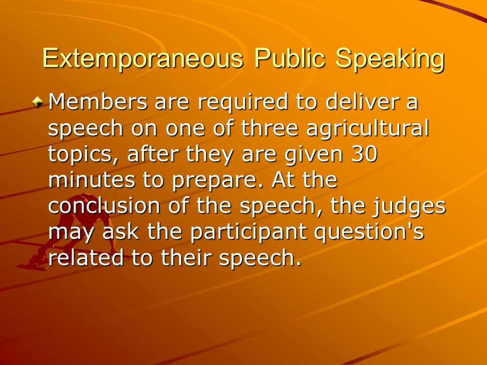 Extemporaneous Public Speaking Members are required to deliver a speech on one of three agricultural topics, after they are given 30 minutes to prepare.
