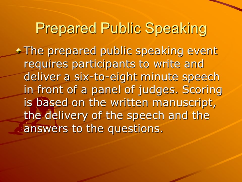 Prepared Public Speaking The prepared public speaking event requires participants to write and deliver a six-to-eight minute speech in front of a panel of judges.