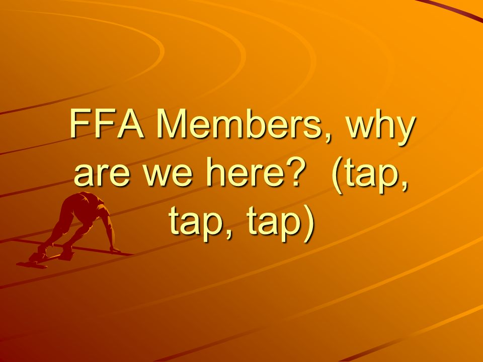 FFA Members, why are we here? (tap, tap, tap)