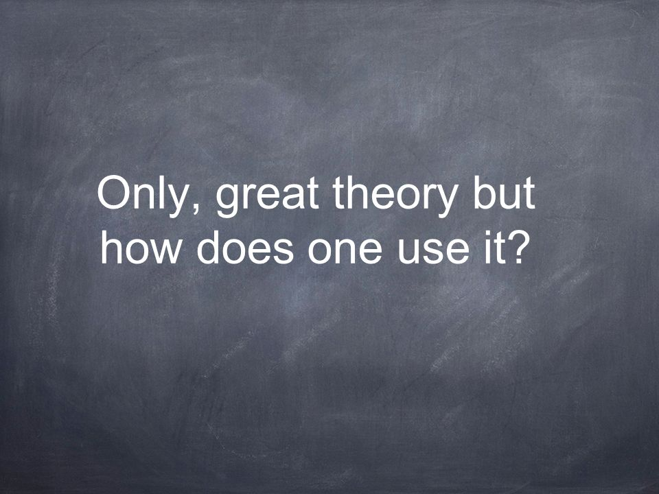 Only, great theory but how does one use it?