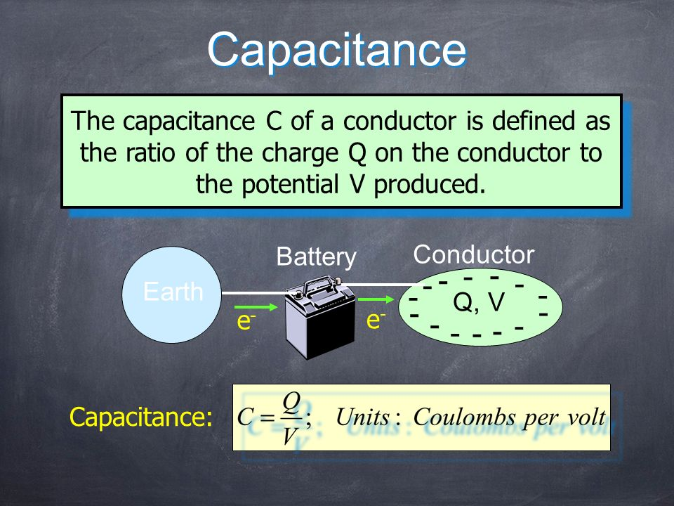 Capacitance The capacitance C of a conductor is defined as the ratio of the charge Q on the conductor to the potential V produced. Earth Battery Condu