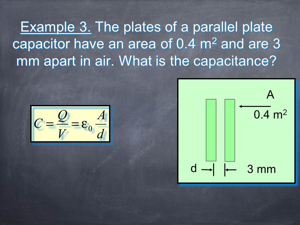 Example 3. The plates of a parallel plate capacitor have an area of 0.4 m 2 and are 3 mm apart in air. What is the capacitance? 3 mm d A 0.4 m 2