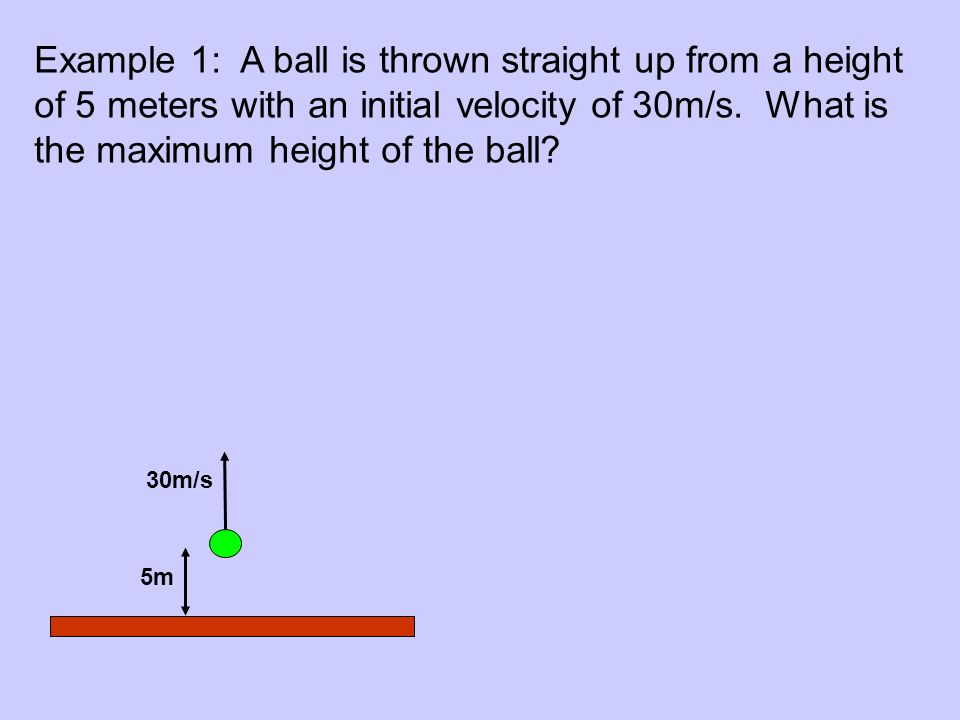 Example 1: A ball is thrown straight up from a height of 5 meters with an initial velocity of 30m/s.