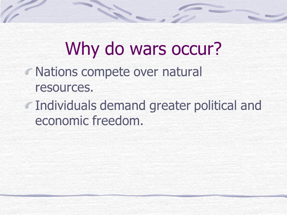 Why do wars occur? Nations compete over natural resources. Individuals demand greater political and economic freedom.