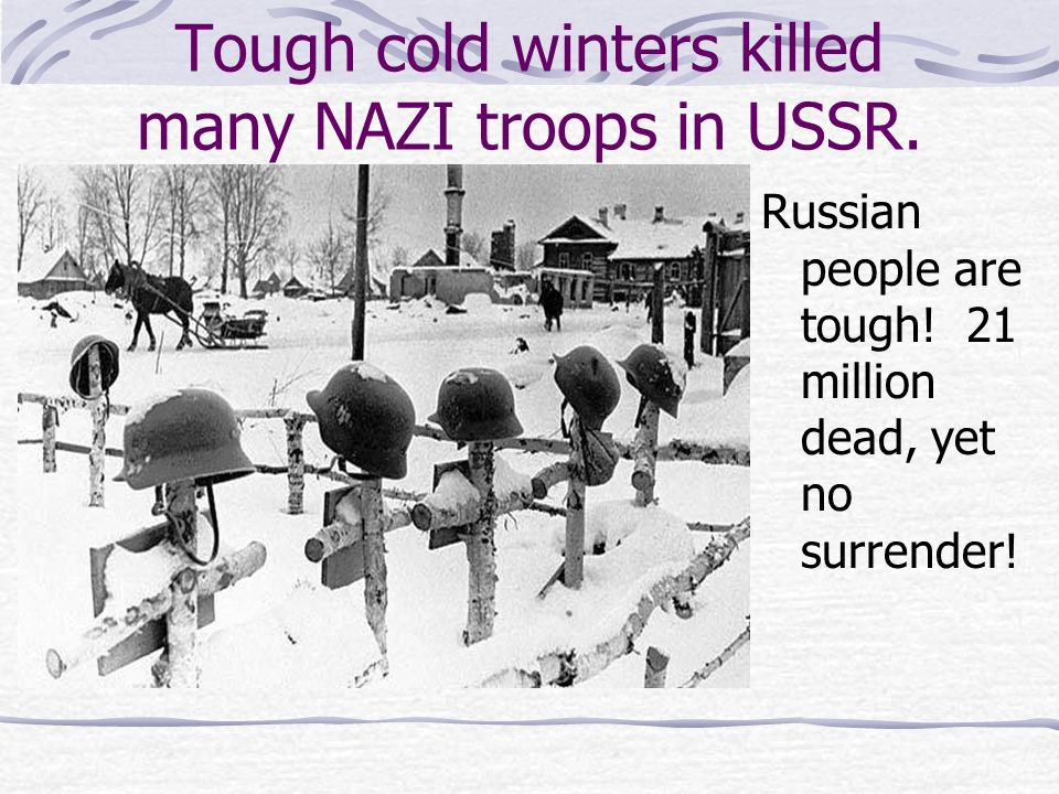 Tough cold winters killed many NAZI troops in USSR. Russian people are tough! 21 million dead, yet no surrender!