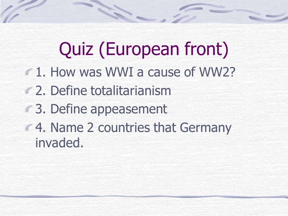 Quiz (European front) 1. How was WWI a cause of WW2? 2. Define totalitarianism 3. Define appeasement 4. Name 2 countries that Germany invaded.