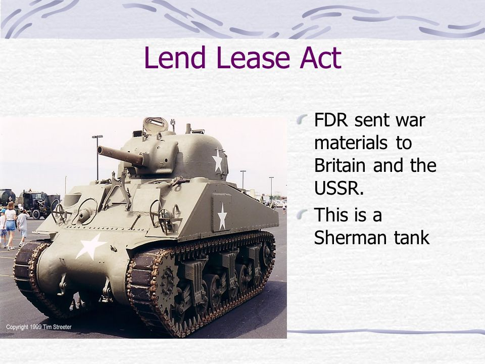 Lend Lease Act FDR sent war materials to Britain and the USSR. This is a Sherman tank