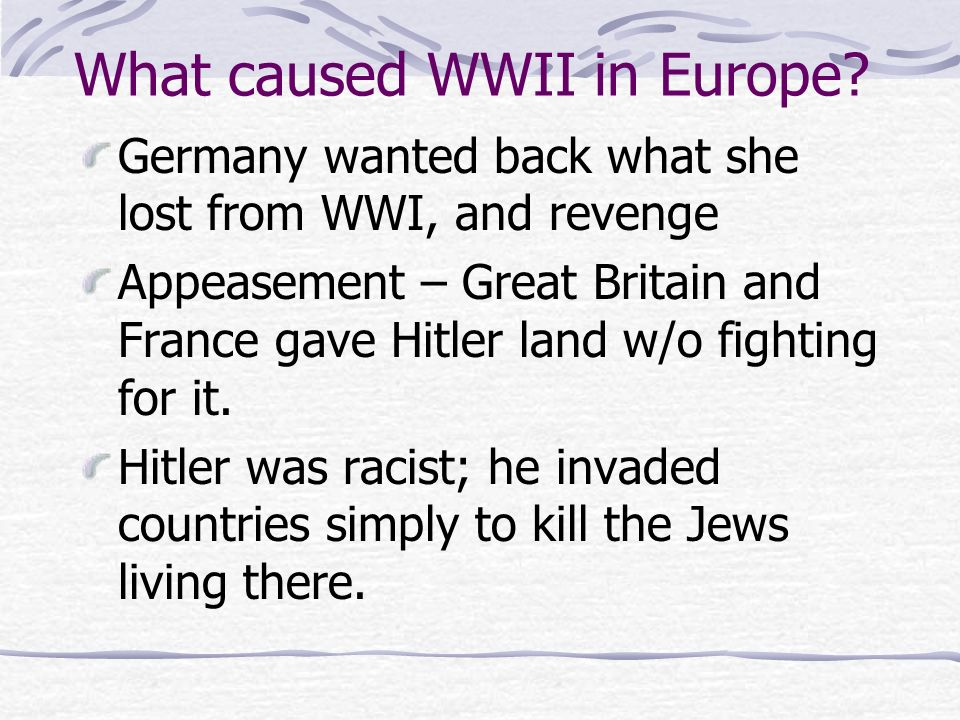 What caused WWII in Europe? Germany wanted back what she lost from WWI, and revenge Appeasement – Great Britain and France gave Hitler land w/o fighti