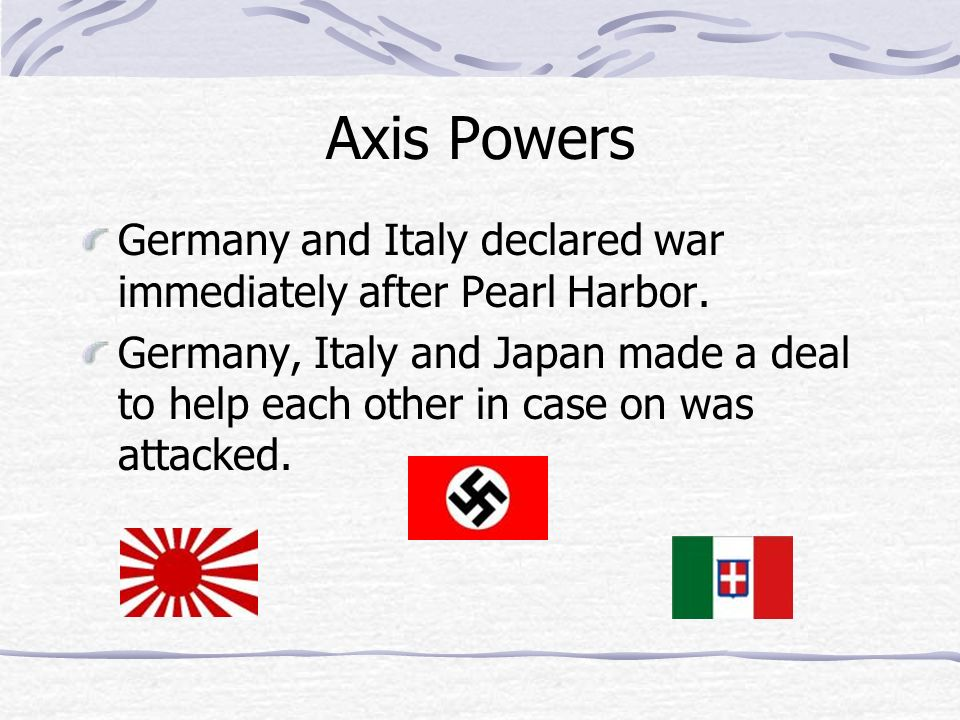 Axis Powers Germany and Italy declared war immediately after Pearl Harbor. Germany, Italy and Japan made a deal to help each other in case on was atta