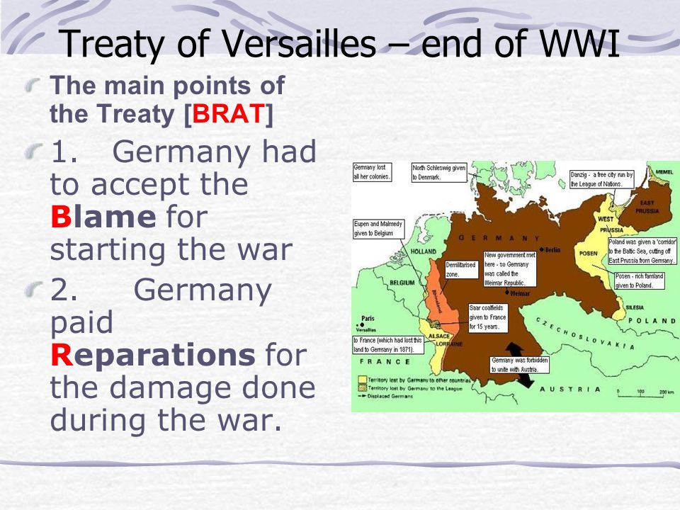 Treaty of Versailles – end of WWI The main points of the Treaty [BRAT] 1. Germany had to accept the Blame for starting the war 2. Germany paid Reparat