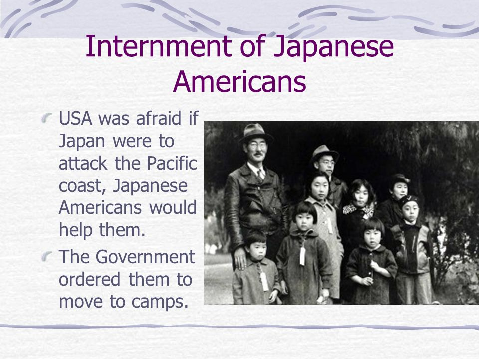 Internment of Japanese Americans USA was afraid if Japan were to attack the Pacific coast, Japanese Americans would help them. The Government ordered