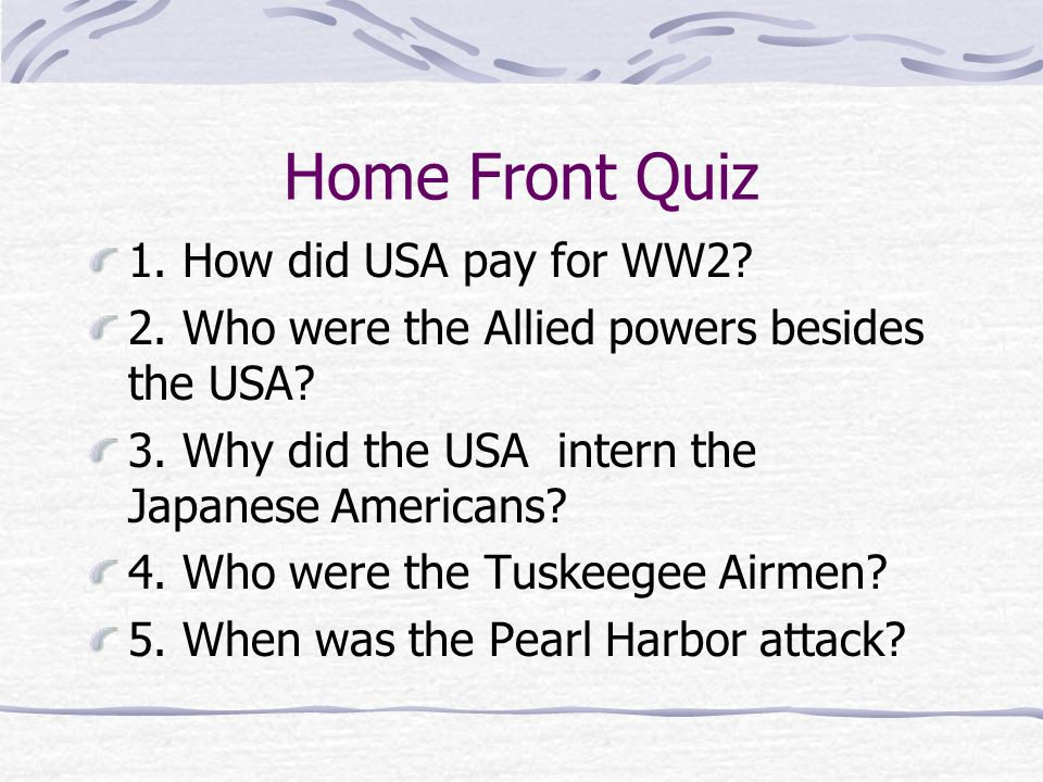 Home Front Quiz 1. How did USA pay for WW2? 2. Who were the Allied powers besides the USA? 3. Why did the USA intern the Japanese Americans? 4. Who we