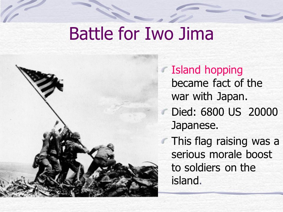 Battle for Iwo Jima Island hopping became fact of the war with Japan. Died: 6800 US 20000 Japanese. This flag raising was a serious morale boost to so