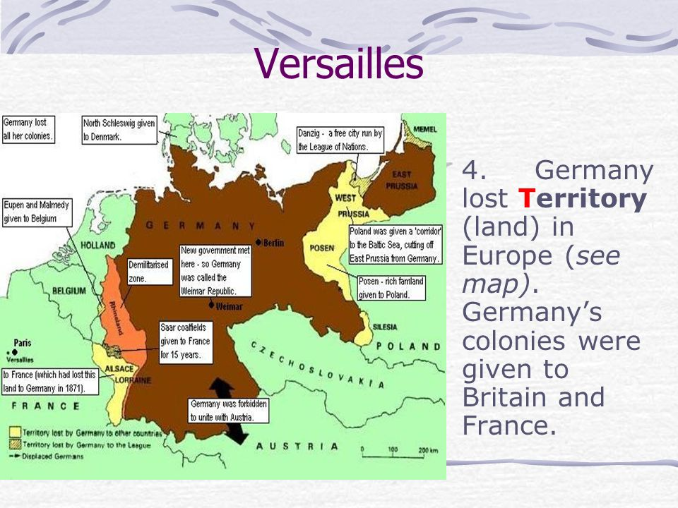 Versailles 4. Germany lost Territory (land) in Europe (see map). Germanys colonies were given to Britain and France.