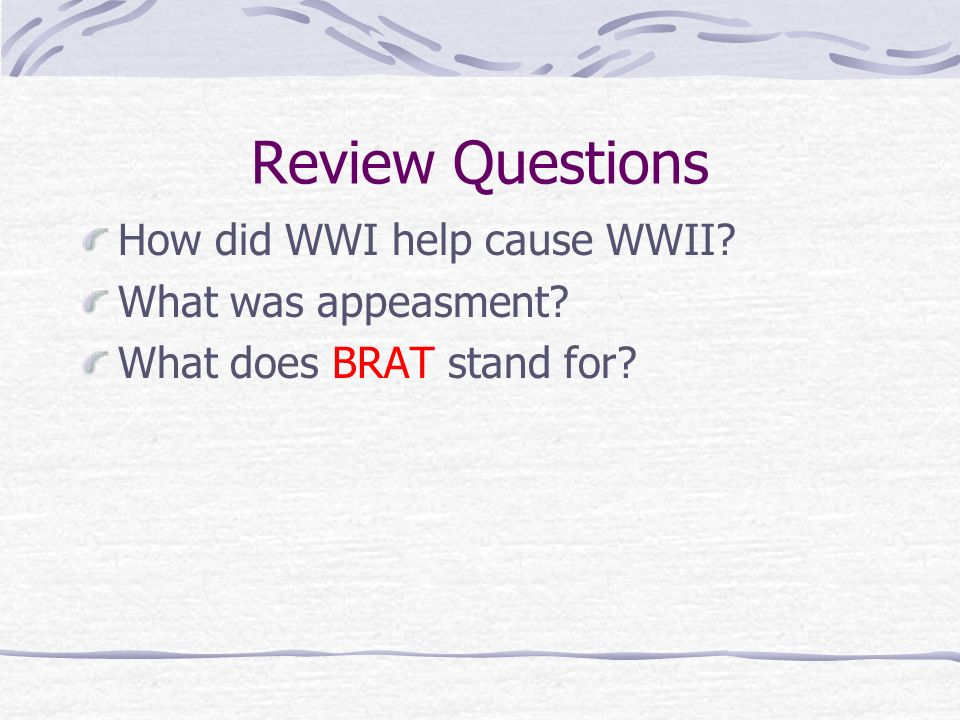 Review Questions How did WWI help cause WWII? What was appeasment? What does BRAT stand for?
