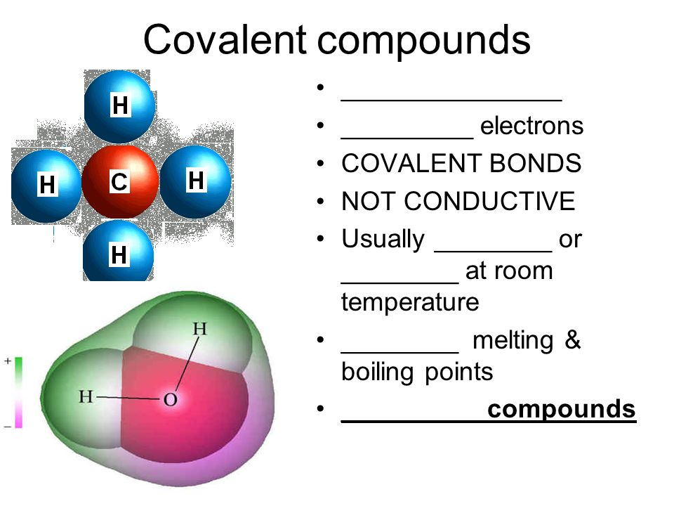 Covalent compounds _______________ _________ electrons COVALENT BONDS NOT CONDUCTIVE Usually ________ or ________ at room temperature ________ melting