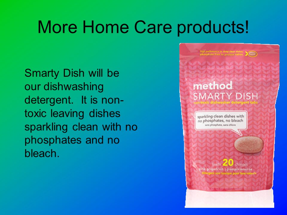 More Home Care products. Smarty Dish will be our dishwashing detergent.