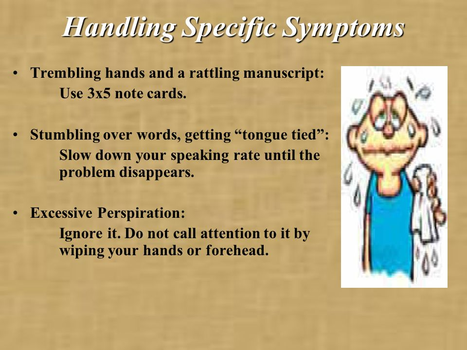 Handling Specific Symptoms Trembling hands and a rattling manuscript: Use 3x5 note cards.
