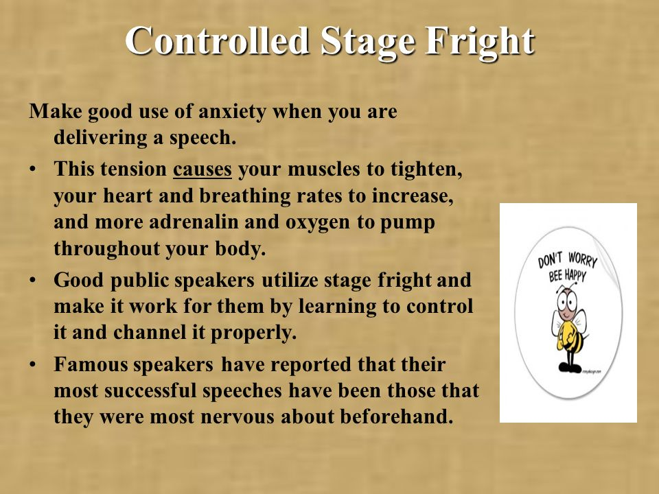 Controlled Stage Fright Make good use of anxiety when you are delivering a speech.