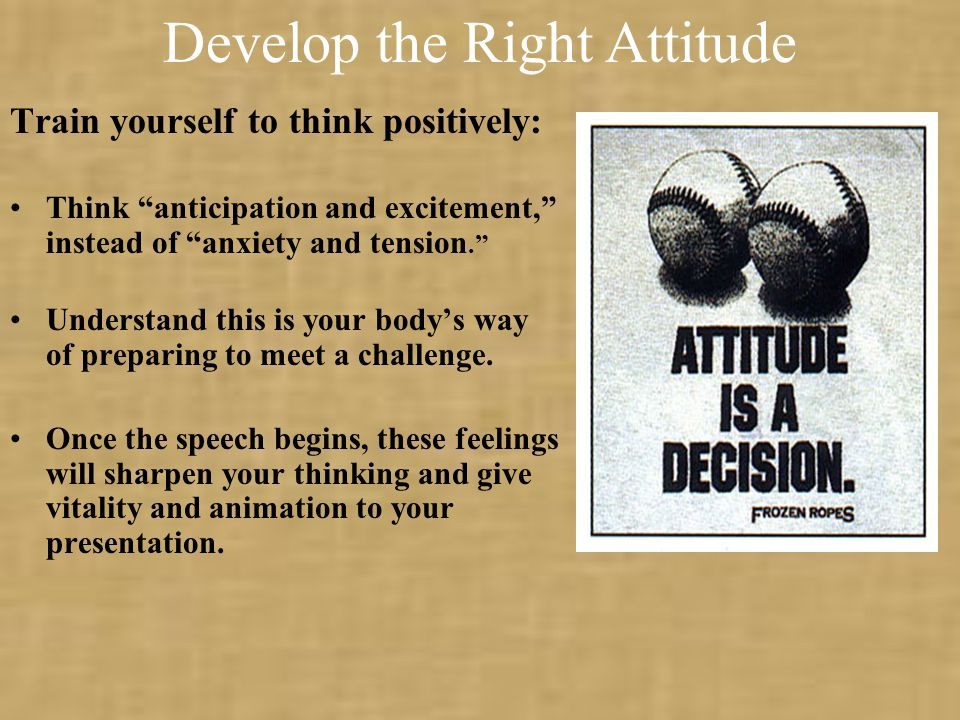 Train yourself to think positively: Think anticipation and excitement, instead of anxiety and tension.