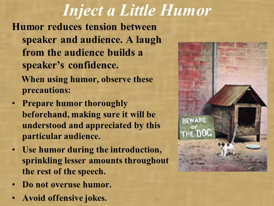 Humor reduces tension between speaker and audience. A laugh from the audience builds a speakers confidence. When using humor, observe these precaution