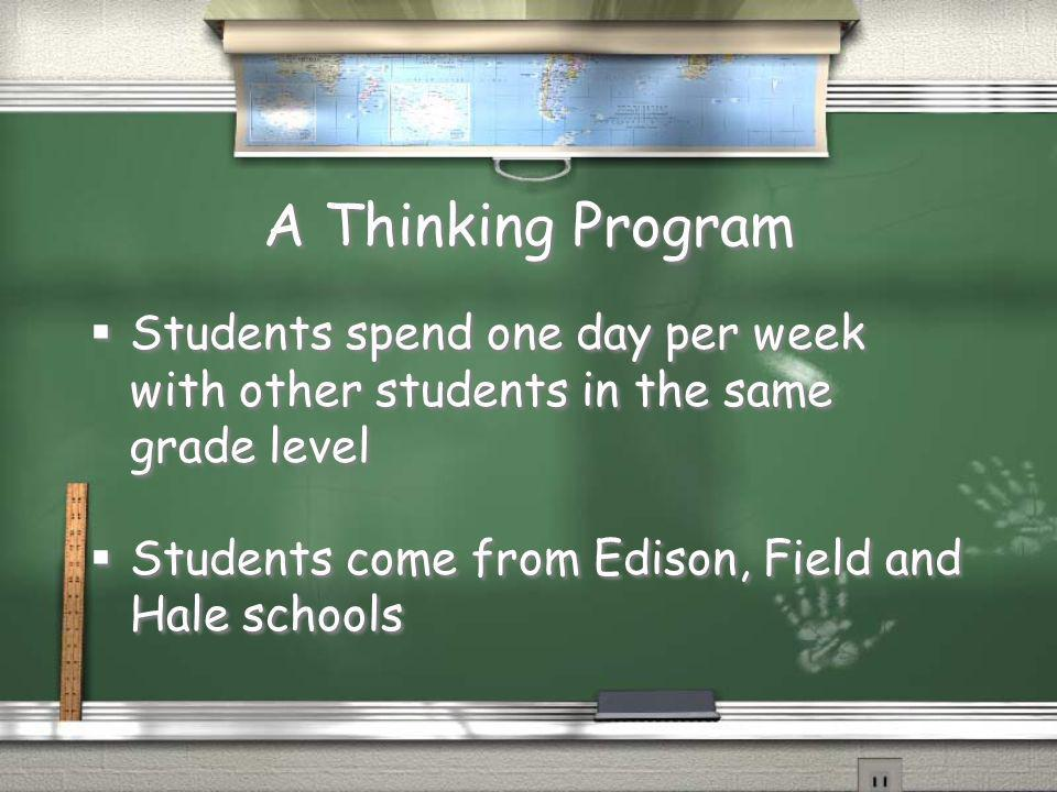 A Thinking Program Students spend one day per week with other students in the same grade level Students come from Edison, Field and Hale schools Stude