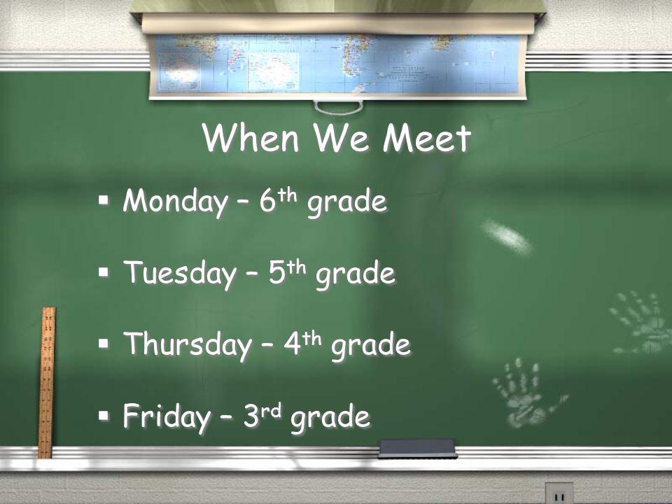 When We Meet Monday – 6 th grade Tuesday – 5 th grade Thursday – 4 th grade Friday – 3 rd grade Monday – 6 th grade Tuesday – 5 th grade Thursday – 4 th grade Friday – 3 rd grade