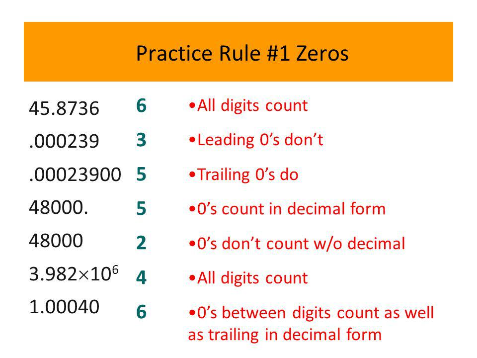 Practice Rule #1 Zeros 45.8736.000239.00023900 48000. 48000 3.982 10 6 1.00040 6 3 5 5 2 4 6 All digits count Leading 0s dont Trailing 0s do 0s count