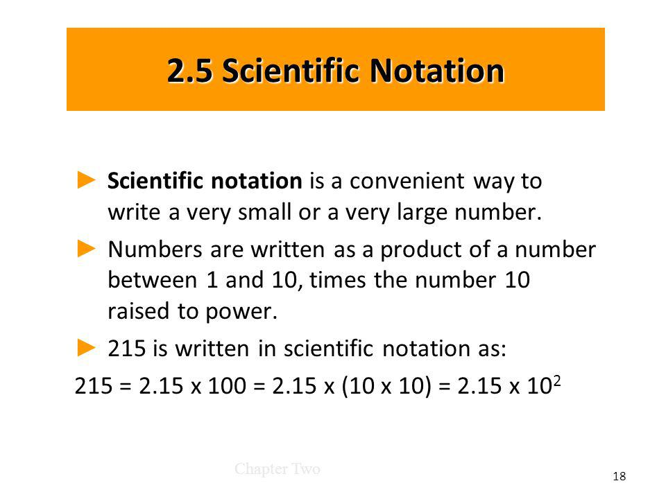 2.5 Scientific Notation Scientific notation is a convenient way to write a very small or a very large number.