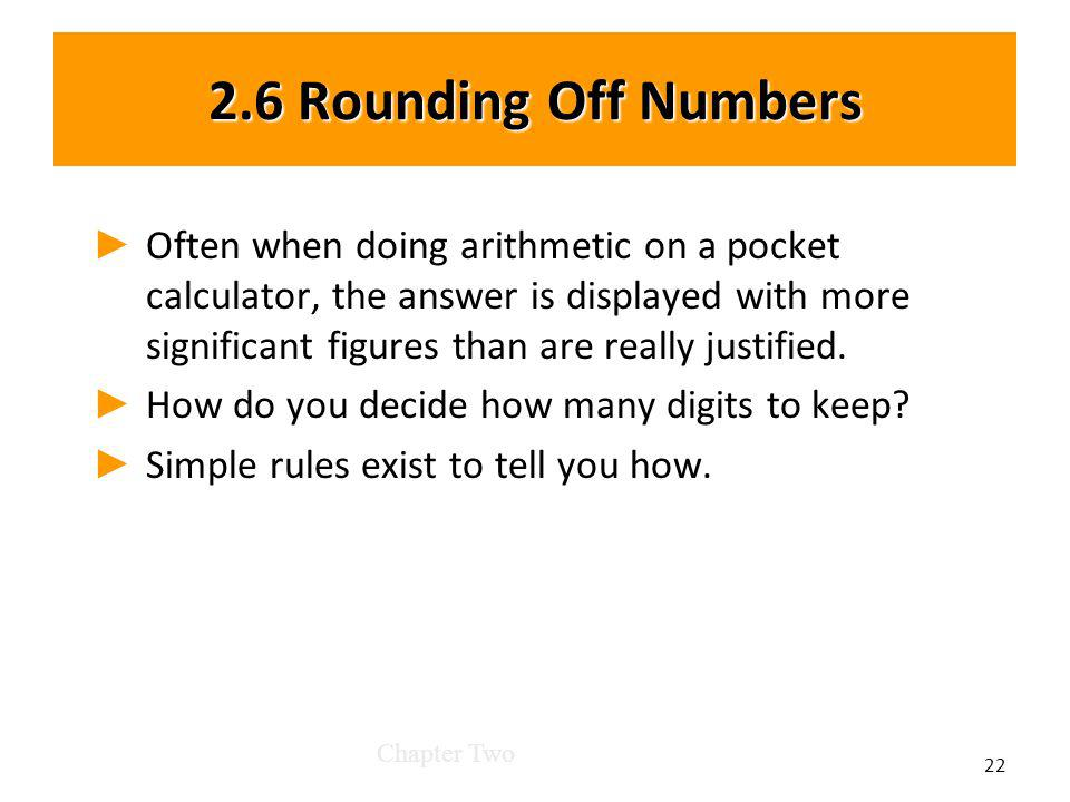 2.6 Rounding Off Numbers Often when doing arithmetic on a pocket calculator, the answer is displayed with more significant figures than are really justified.