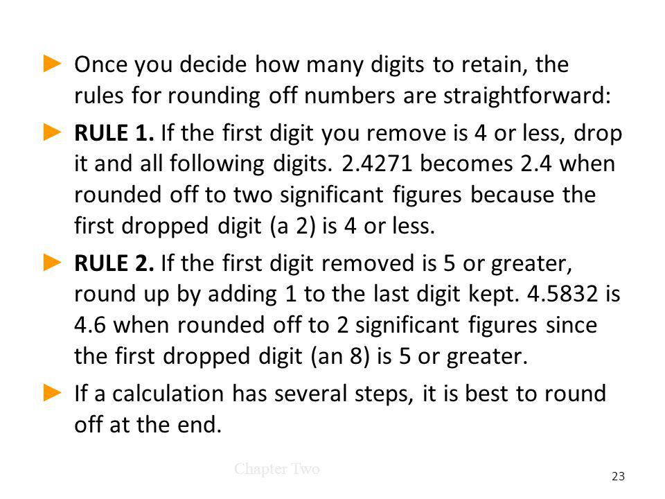 Once you decide how many digits to retain, the rules for rounding off numbers are straightforward: RULE 1.