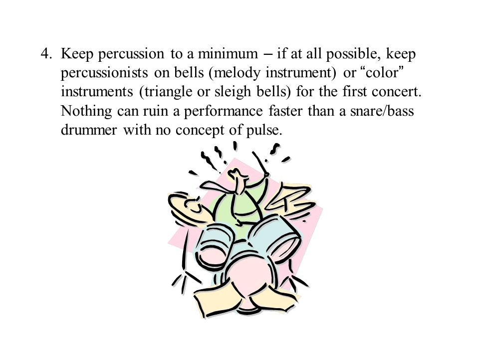 4. Keep percussion to a minimum – if at all possible, keep percussionists on bells (melody instrument) or color instruments (triangle or sleigh bells)