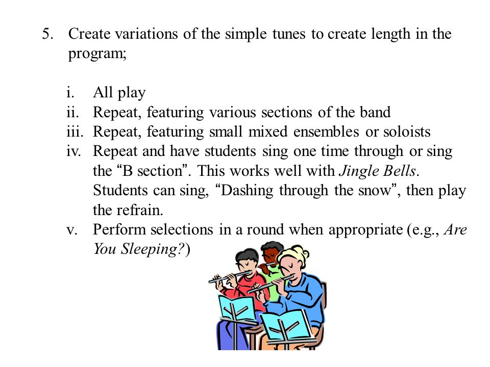 5.Create variations of the simple tunes to create length in the program; i.All play ii.Repeat, featuring various sections of the band iii.Repeat, featuring small mixed ensembles or soloists iv.Repeat and have students sing one time through or sing the B section.