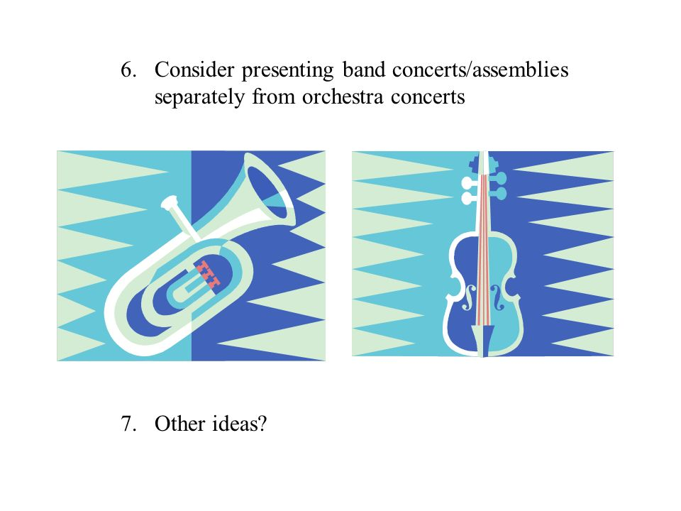 6.Consider presenting band concerts/assemblies separately from orchestra concerts 7.Other ideas