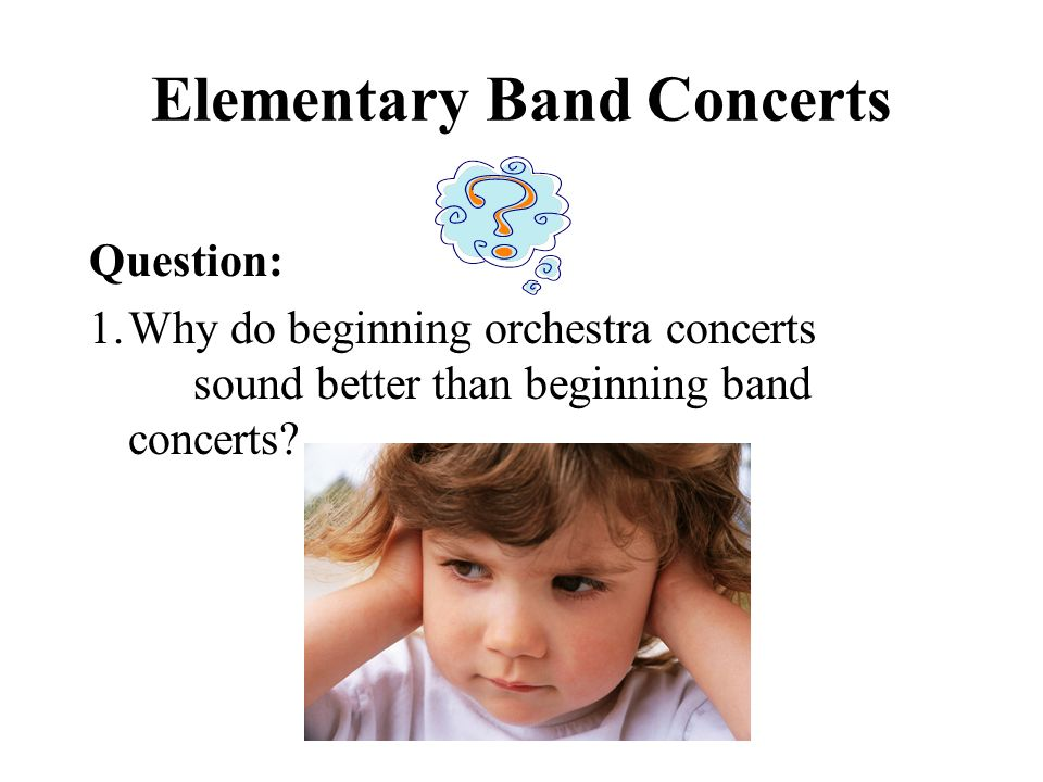 Elementary Band Concerts Question: 1.Why do beginning orchestra concerts sound better than beginning band concerts