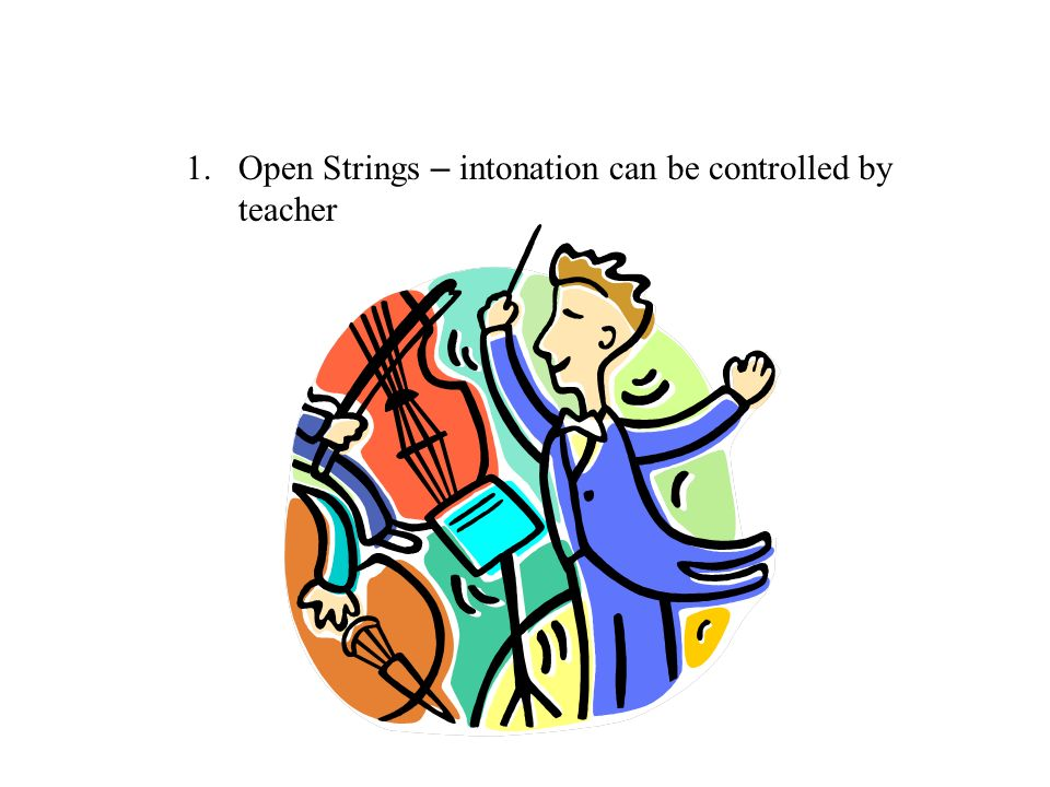 1.Open Strings – intonation can be controlled by teacher