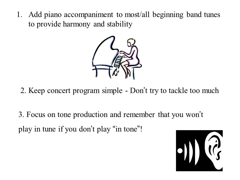 1.Add piano accompaniment to most/all beginning band tunes to provide harmony and stability 2.
