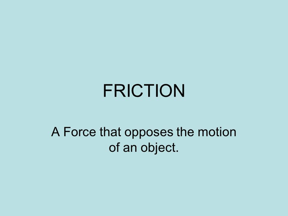 FRICTION A Force that opposes the motion of an object.