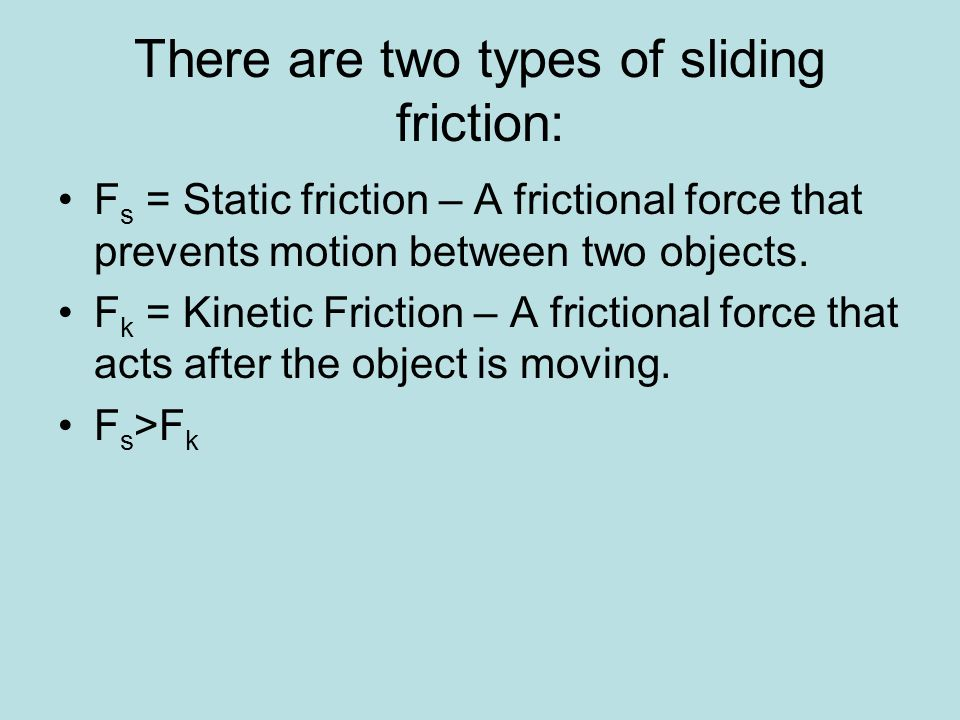 There are two types of sliding friction: F s = Static friction – A frictional force that prevents motion between two objects. F k = Kinetic Friction –