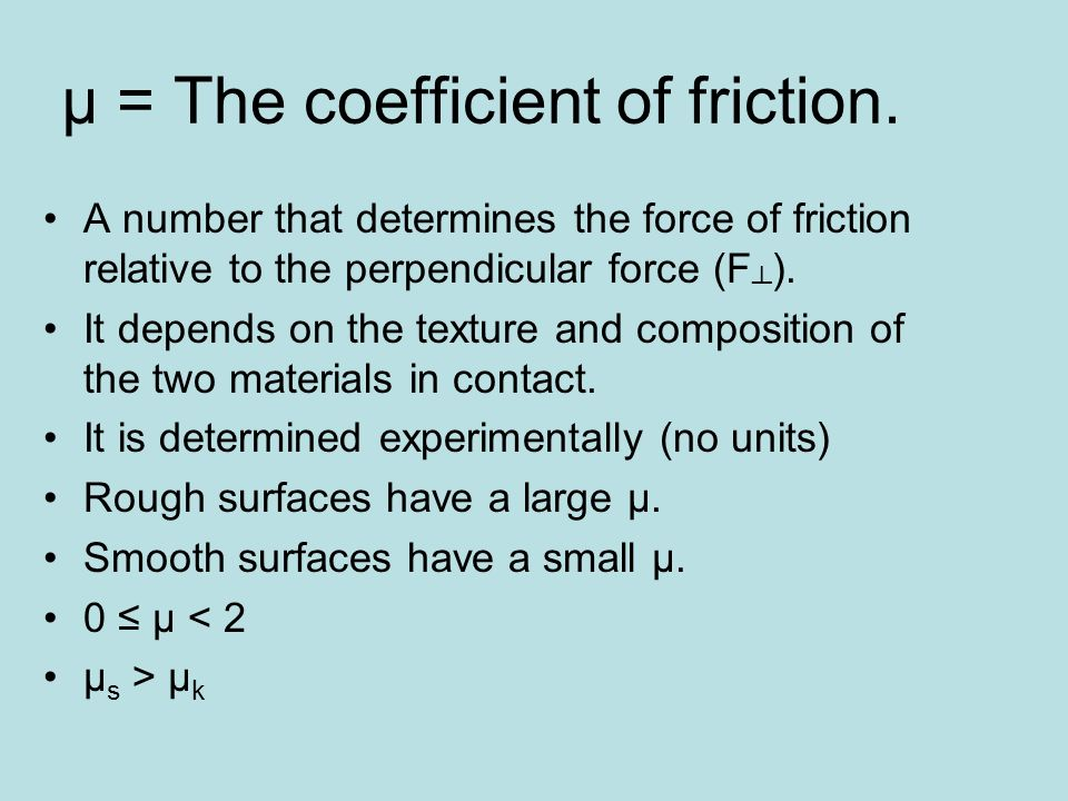 µ = The coefficient of friction. A number that determines the force of friction relative to the perpendicular force (F ). It depends on the texture an