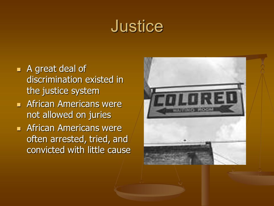 Justice A great deal of discrimination existed in the justice system A great deal of discrimination existed in the justice system African Americans we
