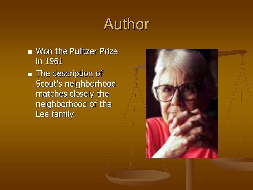 Author Won the Pulitzer Prize in 1961 Won the Pulitzer Prize in 1961 The description of Scout's neighborhood matches closely the neighborhood of the L