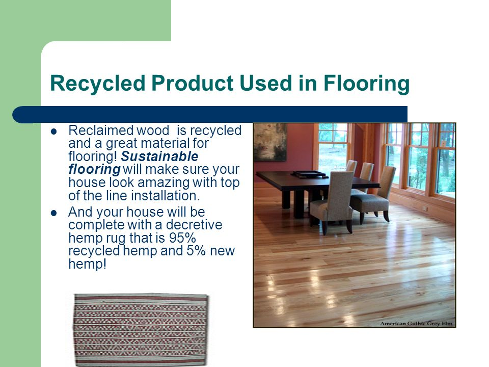 Recycled Product Used in Flooring Reclaimed wood is recycled and a great material for flooring.