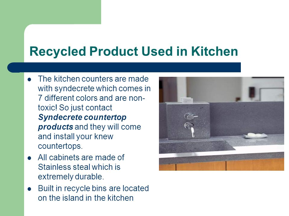 Recycled Product Used in Kitchen The kitchen counters are made with syndecrete which comes in 7 different colors and are non- toxic.