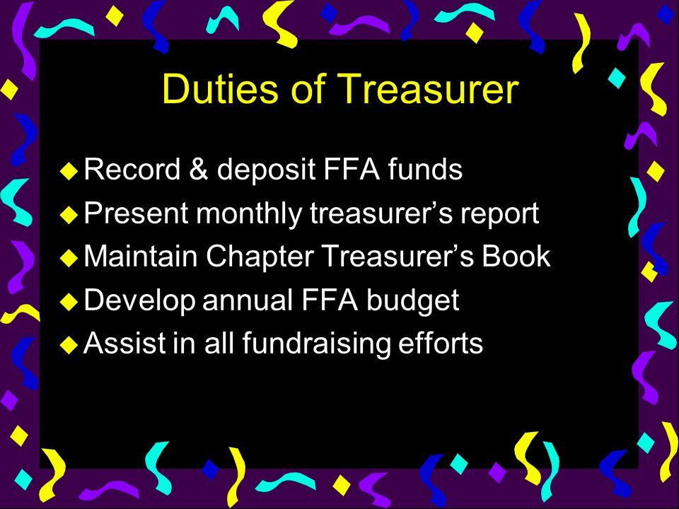 Duties of Treasurer u Record & deposit FFA funds u Present monthly treasurers report u Maintain Chapter Treasurers Book u Develop annual FFA budget u