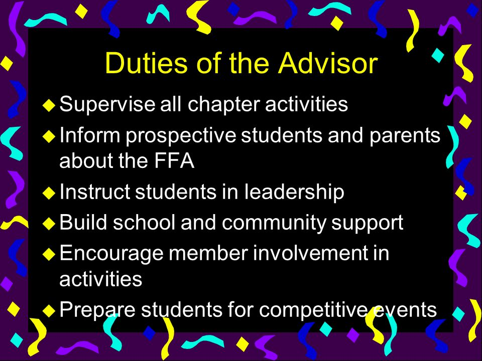 Duties of the Advisor u Supervise all chapter activities u Inform prospective students and parents about the FFA u Instruct students in leadership u B
